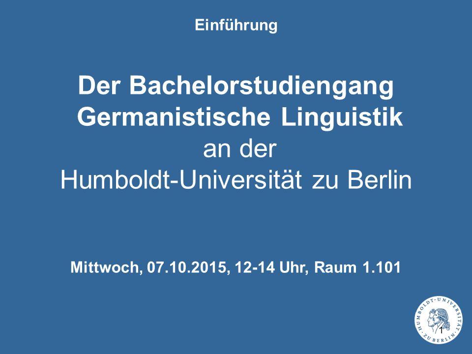 Einführung Der Bachelorstudiengang Germanistische Linguistik an der Humboldt-Universität zu Berlin Mittwoch, 07.10.2015, 12-14 Uhr, Raum 1.101 1