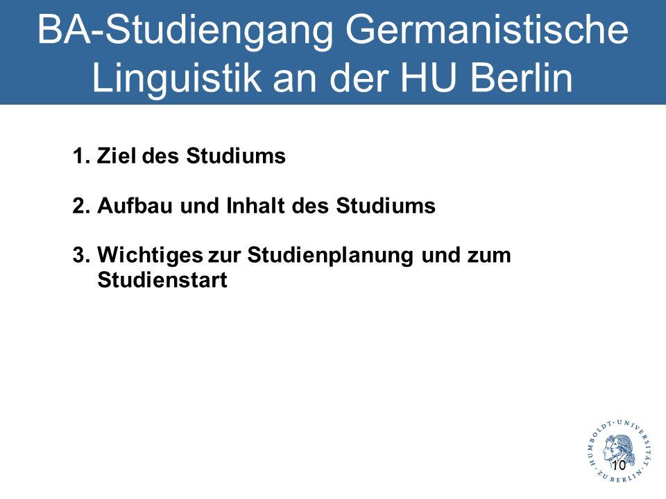 BA-Studiengang Germanistische Linguistik an der HU Berlin 1.Ziel des Studiums 2.Aufbau und Inhalt des Studiums 3.Wichtiges zur Studienplanung und zum Studienstart 10