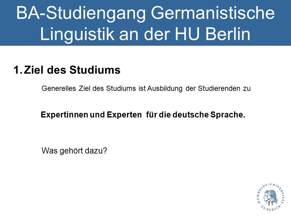 BA-Studiengang Germanistische Linguistik an der HU Berlin 1.Ziel des Studiums Generelles Ziel des Studiums ist Ausbildung der Studierenden zu Expertinnen und Experten für die deutsche Sprache.