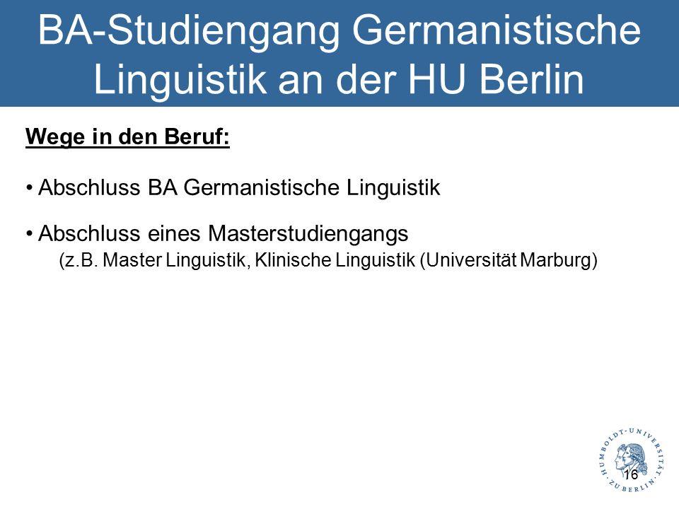 BA-Studiengang Germanistische Linguistik an der HU Berlin Wege in den Beruf: Abschluss BA Germanistische Linguistik Abschluss eines Masterstudiengangs (z.B.