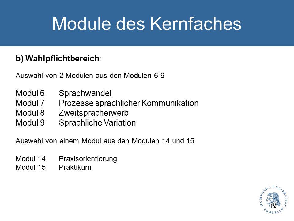 Module des Kernfaches b) Wahlpflichtbereich : Auswahl von 2 Modulen aus den Modulen 6-9 Modul 6Sprachwandel Modul 7Prozesse sprachlicher Kommunikation Modul 8Zweitspracherwerb Modul 9Sprachliche Variation Auswahl von einem Modul aus den Modulen 14 und 15 Modul 14Praxisorientierung Modul 15Praktikum 19