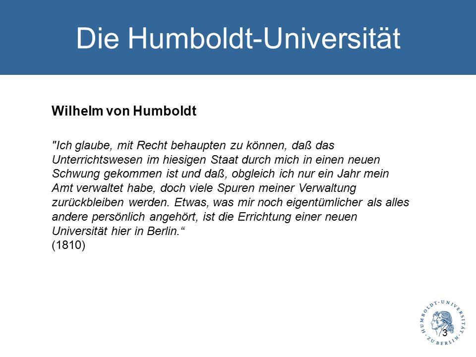 Die Humboldt-Universität Wilhelm von Humboldt Ich glaube, mit Recht behaupten zu können, daß das Unterrichtswesen im hiesigen Staat durch mich in einen neuen Schwung gekommen ist und daß, obgleich ich nur ein Jahr mein Amt verwaltet habe, doch viele Spuren meiner Verwaltung zurückbleiben werden.