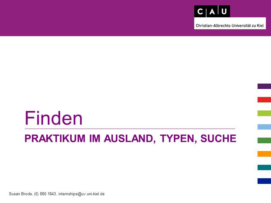 PRAKTIKUM IM AUSLAND, TYPEN, SUCHE Finden Susan Brode, (0) 880 1843, internships@uv.uni-kiel.de