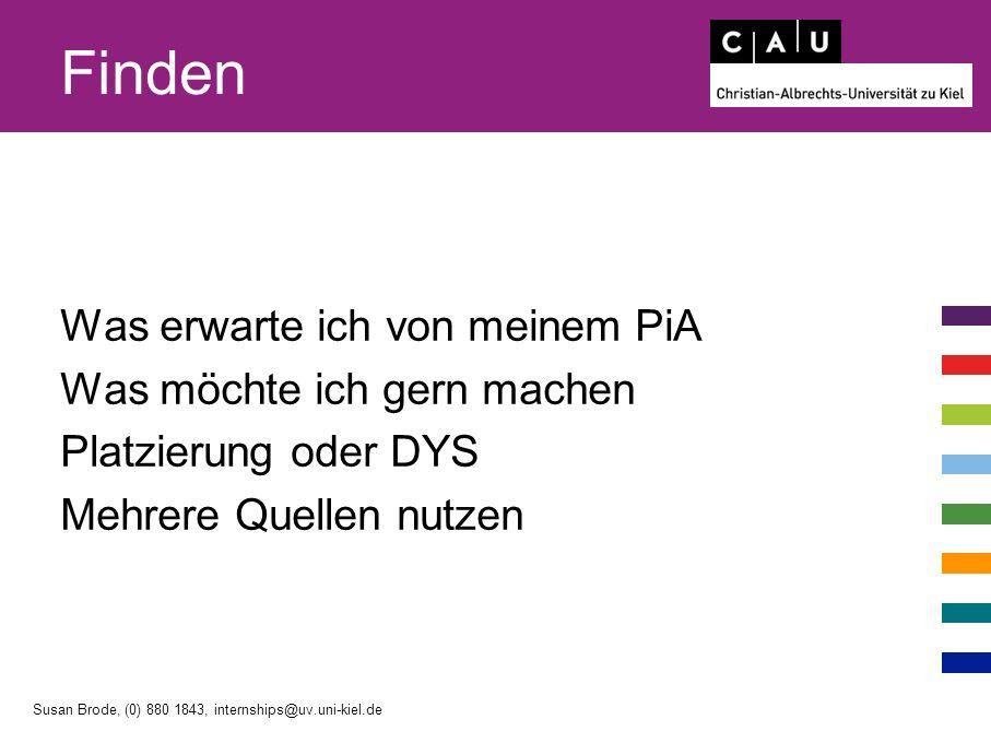 Finden Was erwarte ich von meinem PiA Was möchte ich gern machen Platzierung oder DYS Mehrere Quellen nutzen Susan Brode, (0) 880 1843, internships@uv.uni-kiel.de