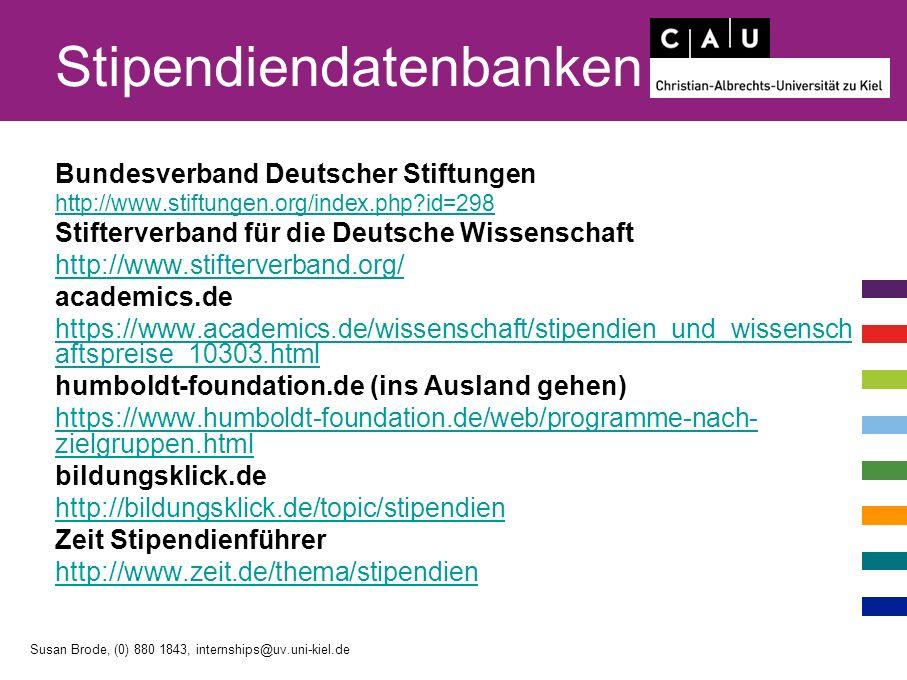 Stipendiendatenbanken Bundesverband Deutscher Stiftungen http://www.stiftungen.org/index.php id=298 Stifterverband für die Deutsche Wissenschaft http://www.stifterverband.org/ academics.de https://www.academics.de/wissenschaft/stipendien_und_wissensch aftspreise_10303.html humboldt-foundation.de (ins Ausland gehen) https://www.humboldt-foundation.de/web/programme-nach- zielgruppen.html bildungsklick.de http://bildungsklick.de/topic/stipendien Zeit Stipendienführer http://www.zeit.de/thema/stipendien Susan Brode, (0) 880 1843, internships@uv.uni-kiel.de