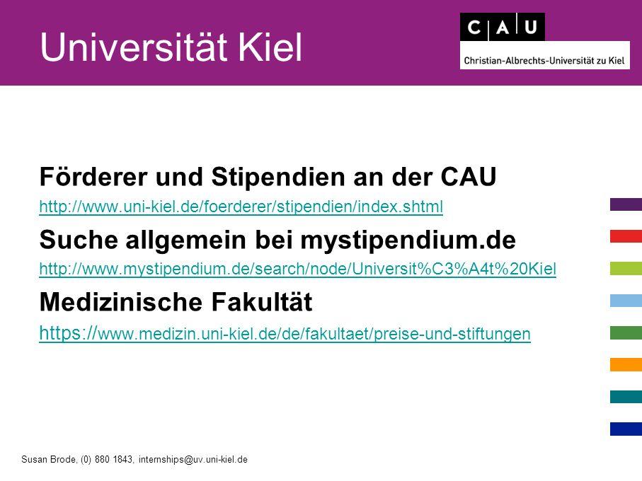 Universität Kiel Förderer und Stipendien an der CAU http://www.uni-kiel.de/foerderer/stipendien/index.shtml Suche allgemein bei mystipendium.de http://www.mystipendium.de/search/node/Universit%C3%A4t%20Kiel Medizinische Fakultät https:// www.medizin.uni-kiel.de/de/fakultaet/preise-und-stiftungen Susan Brode, (0) 880 1843, internships@uv.uni-kiel.de