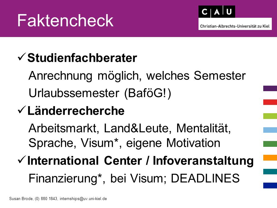 Faktencheck Studienfachberater Anrechnung möglich, welches Semester Urlaubssemester (BaföG!) Länderrecherche Arbeitsmarkt, Land&Leute, Mentalität, Sprache, Visum*, eigene Motivation International Center / Infoveranstaltung Finanzierung*, bei Visum; DEADLINES Susan Brode, (0) 880 1843, internships@uv.uni-kiel.de