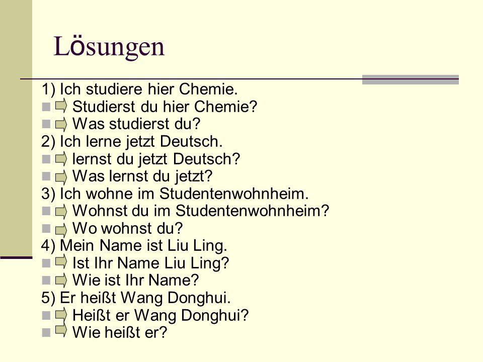 L ö sungen 1) Ich studiere hier Chemie. Studierst du hier Chemie? Was studierst du? 2) Ich lerne jetzt Deutsch. lernst du jetzt Deutsch? Was lernst du