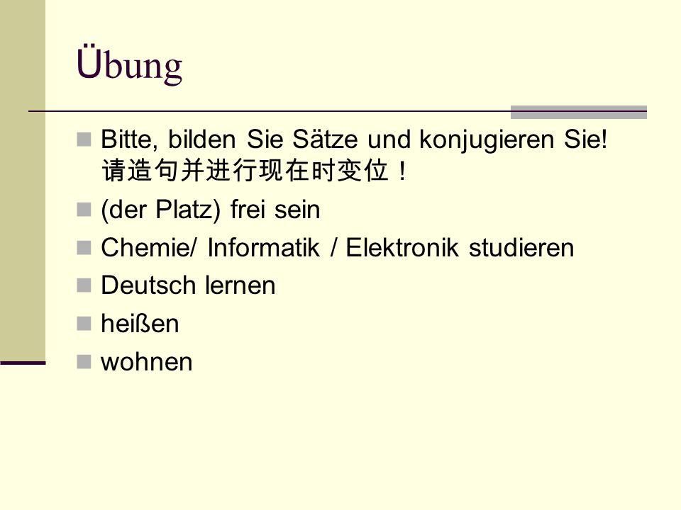 Ü bung Bitte, bilden Sie Sätze und konjugieren Sie! 请造句并进行现在时变位! (der Platz) frei sein Chemie/ Informatik / Elektronik studieren Deutsch lernen heißen