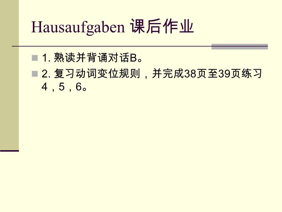 Hausaufgaben 课后作业 1. 熟读并背诵对话 B 。 2. 复习动词变位规则,并完成 38 页至 39 页练习 4 , 5 , 6 。