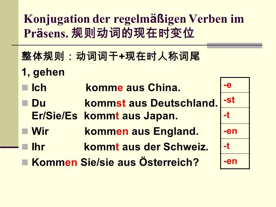 Konjugation der regelm äß igen Verben im Pr ä sens. 规则动词的现在时变位 整体规则:动词词干 + 现在时人称词尾 1, gehen Ich komme aus China. Du kommst aus Deutschland. Er/Sie/Es