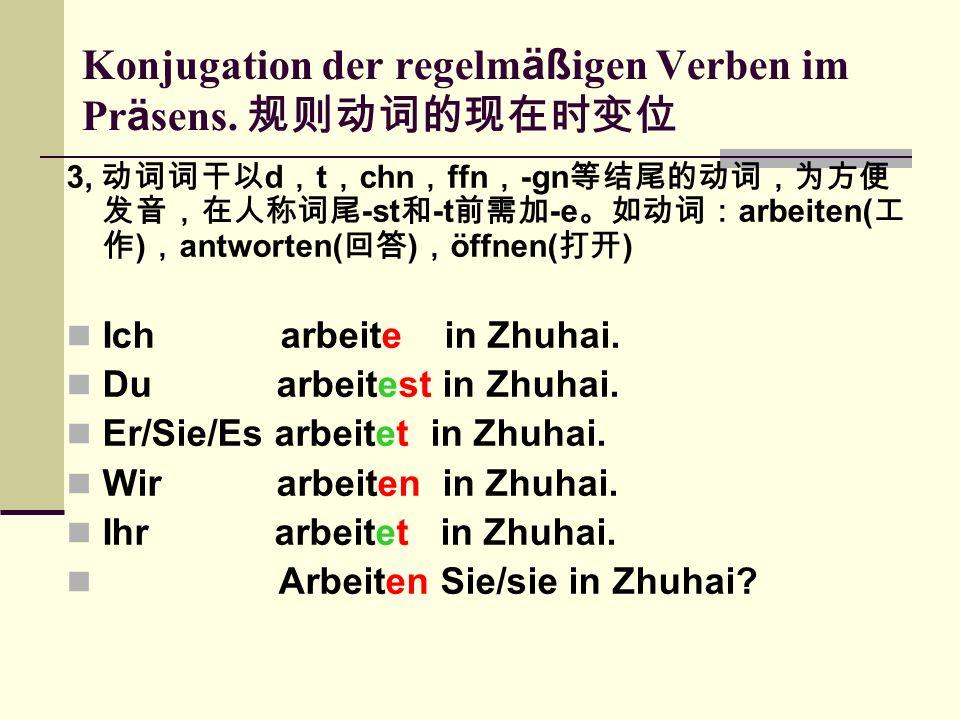3, 动词词干以 d , t , chn , ffn , -gn 等结尾的动词,为方便 发音,在人称词尾 -st 和 -t 前需加 -e 。如动词: arbeiten( 工 作 ) , antworten( 回答 ) , öffnen( 打开 ) Ich arbeite in Zhuhai.