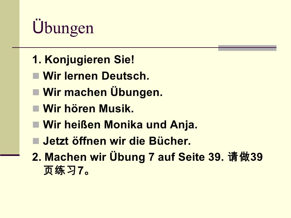 Ü bungen 1. Konjugieren Sie! Wir lernen Deutsch. Wir machen Übungen. Wir hören Musik. Wir heißen Monika und Anja. Jetzt öffnen wir die Bücher. 2. Mach