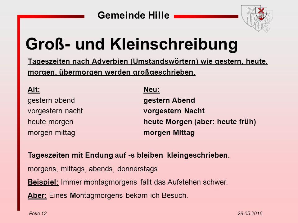 Gemeinde Hille Folie 12 28.05.2016 Groß- und Kleinschreibung Tageszeiten nach Adverbien (Umstandswörtern) wie gestern, heute, morgen, übermorgen werden großgeschrieben.