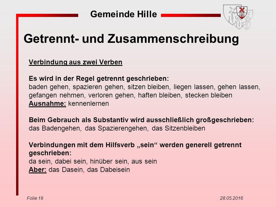 Gemeinde Hille Folie 19 28.05.2016 Getrennt- und Zusammenschreibung Verbindung aus zwei Verben Es wird in der Regel getrennt geschrieben: baden gehen,