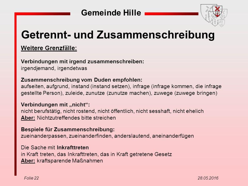Gemeinde Hille Folie 22 28.05.2016 Getrennt- und Zusammenschreibung Weitere Grenzfälle: Verbindungen mit irgend zusammenschreiben: irgendjemand, irgen