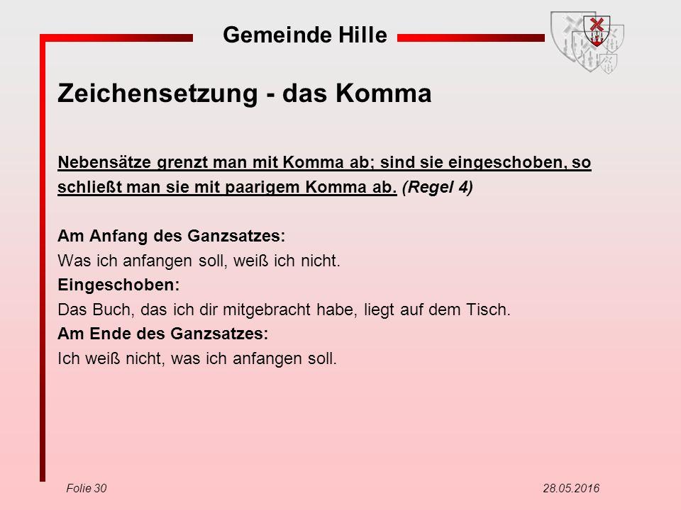 Gemeinde Hille Folie 30 28.05.2016 Zeichensetzung - das Komma Nebensätze grenzt man mit Komma ab; sind sie eingeschoben, so schließt man sie mit paarigem Komma ab.