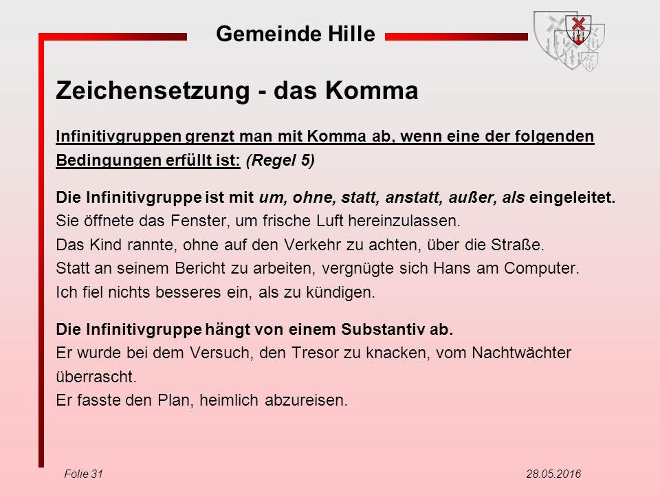 Gemeinde Hille Folie 31 28.05.2016 Zeichensetzung - das Komma Infinitivgruppen grenzt man mit Komma ab, wenn eine der folgenden Bedingungen erfüllt ist: (Regel 5) Die Infinitivgruppe ist mit um, ohne, statt, anstatt, außer, als eingeleitet.