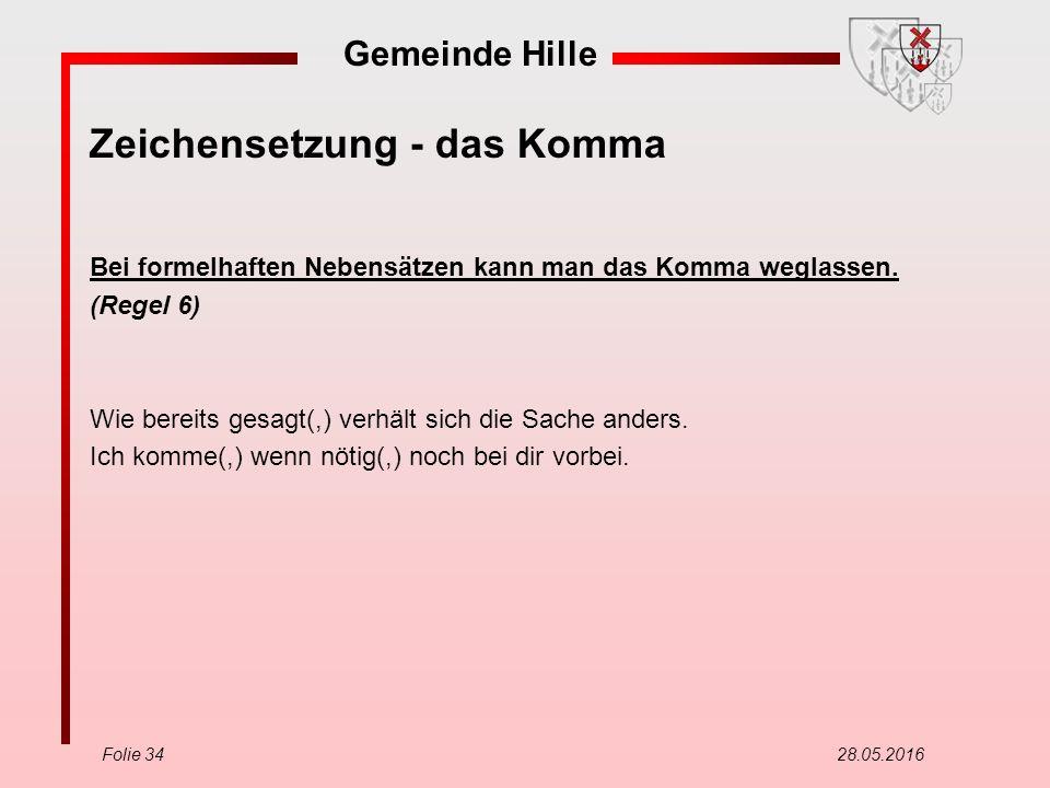 Gemeinde Hille Folie 34 28.05.2016 Zeichensetzung - das Komma Bei formelhaften Nebensätzen kann man das Komma weglassen. (Regel 6) Wie bereits gesagt(