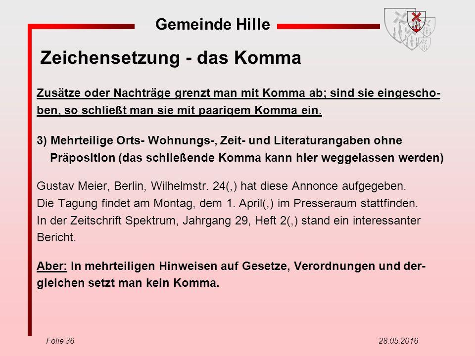 Gemeinde Hille Folie 36 28.05.2016 Zeichensetzung - das Komma Zusätze oder Nachträge grenzt man mit Komma ab; sind sie eingescho- ben, so schließt man sie mit paarigem Komma ein.