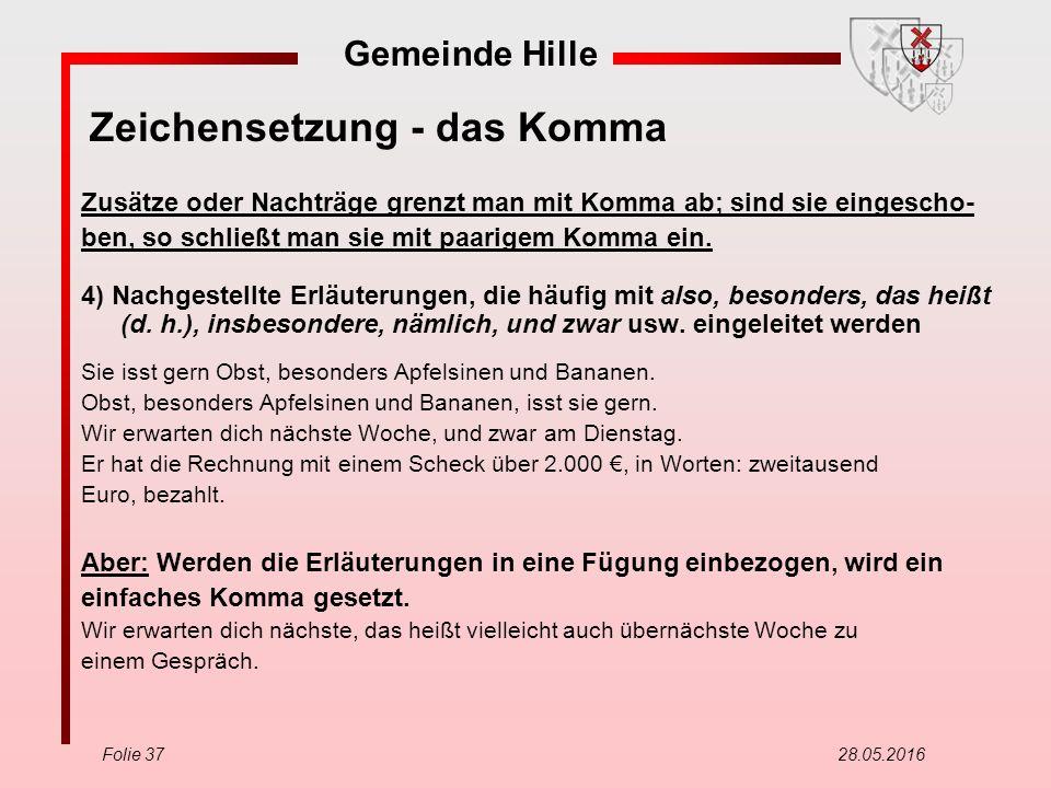 Gemeinde Hille Folie 37 28.05.2016 Zeichensetzung - das Komma Zusätze oder Nachträge grenzt man mit Komma ab; sind sie eingescho- ben, so schließt man sie mit paarigem Komma ein.