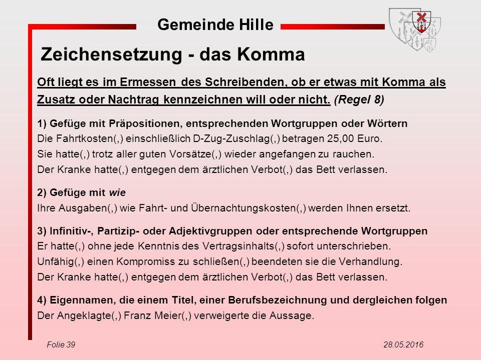 Gemeinde Hille Folie 39 28.05.2016 Zeichensetzung - das Komma Oft liegt es im Ermessen des Schreibenden, ob er etwas mit Komma als Zusatz oder Nachtrag kennzeichnen will oder nicht.