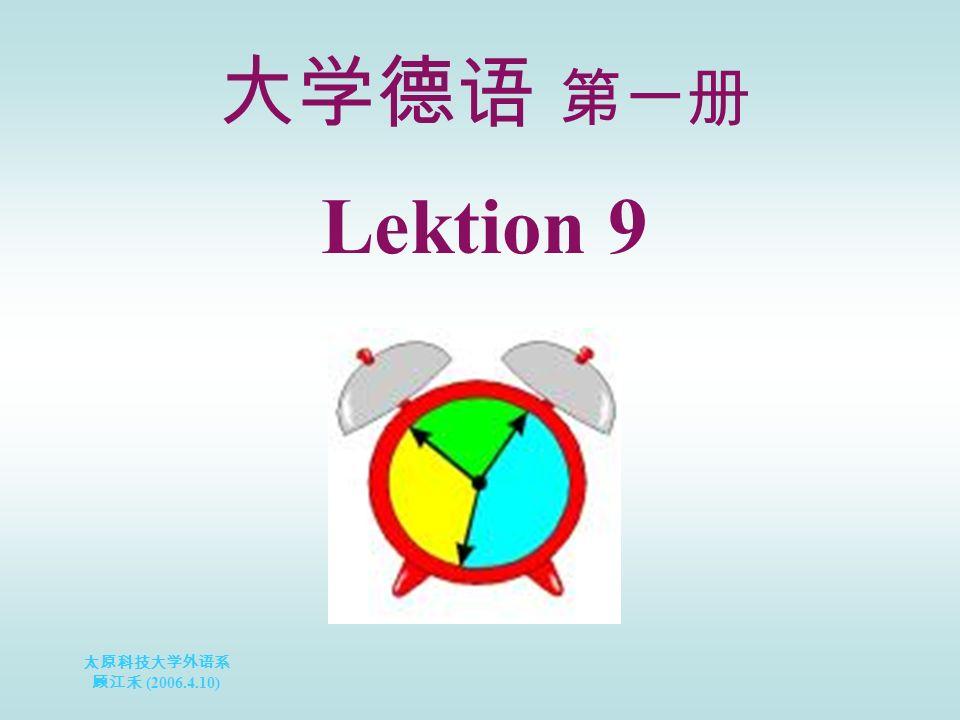 太原科技大学外语系 顾江禾 (2006.4.10) Lektion 9 大学德语 第一册