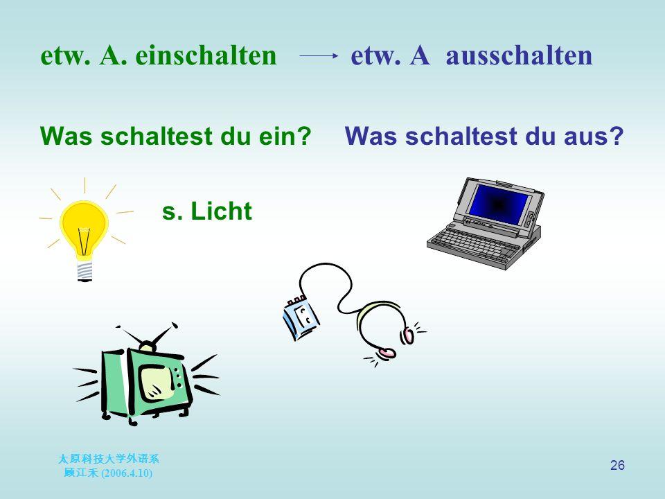 太原科技大学外语系 顾江禾 (2006.4.10) 26 etw. A. einschalten etw.