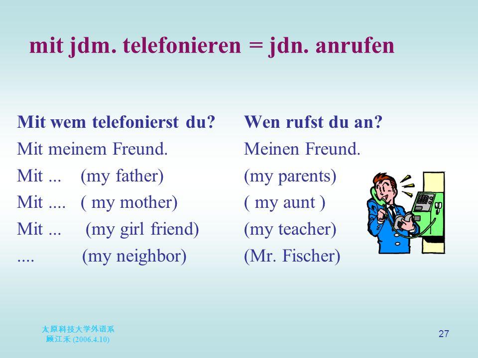 太原科技大学外语系 顾江禾 (2006.4.10) 27 mit jdm. telefonieren = jdn.