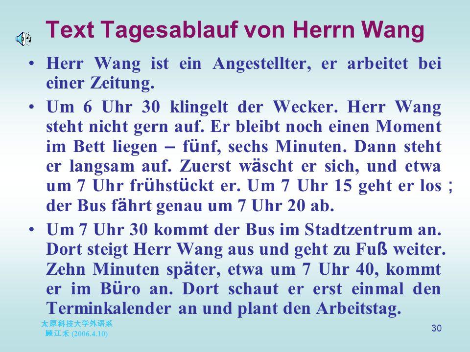 太原科技大学外语系 顾江禾 (2006.4.10) 30 Text Tagesablauf von Herrn Wang Herr Wang ist ein Angestellter, er arbeitet bei einer Zeitung.