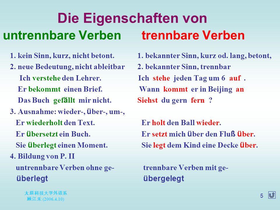 太原科技大学外语系 顾江禾 (2006.4.10) 5 Die Eigenschaften von untrennbare Verben trennbare Verben 1.