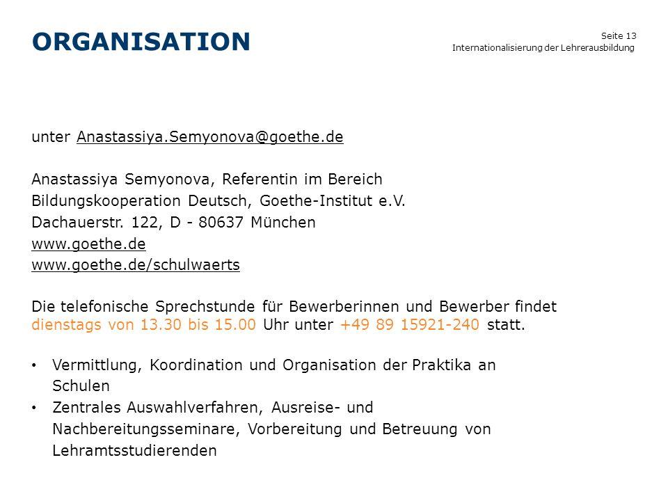 Seite 13 ORGANISATION Internationalisierung der Lehrerausbildung unter Anastassiya.Semyonova@goethe.de Anastassiya Semyonova, Referentin im Bereich Bi