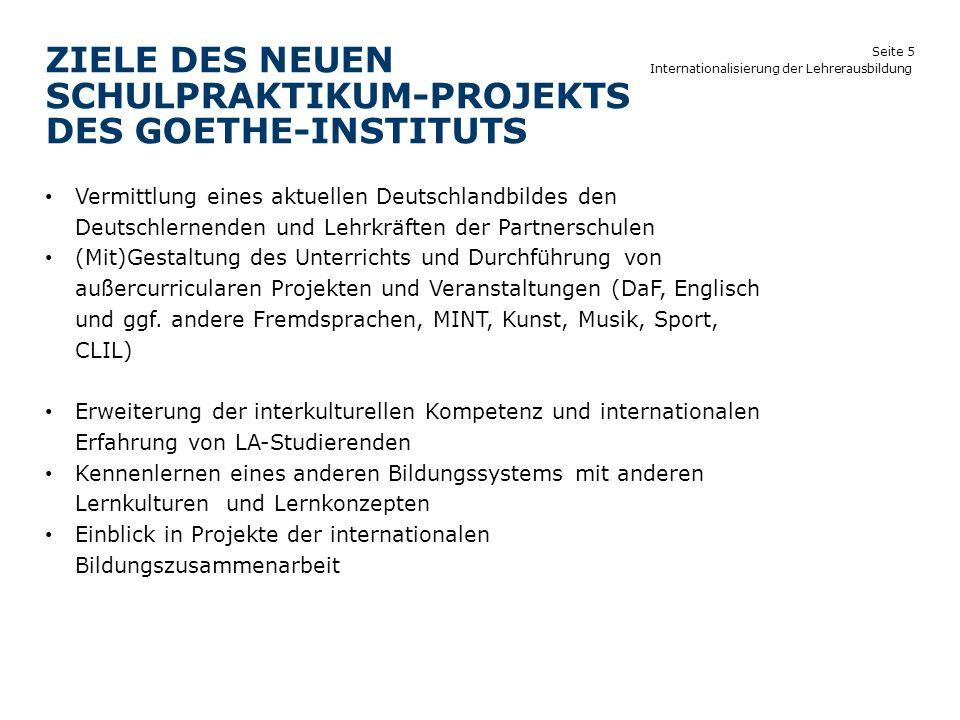 Seite 5 ZIELE DES NEUEN SCHULPRAKTIKUM-PROJEKTS DES GOETHE-INSTITUTS Internationalisierung der Lehrerausbildung Vermittlung eines aktuellen Deutschlan