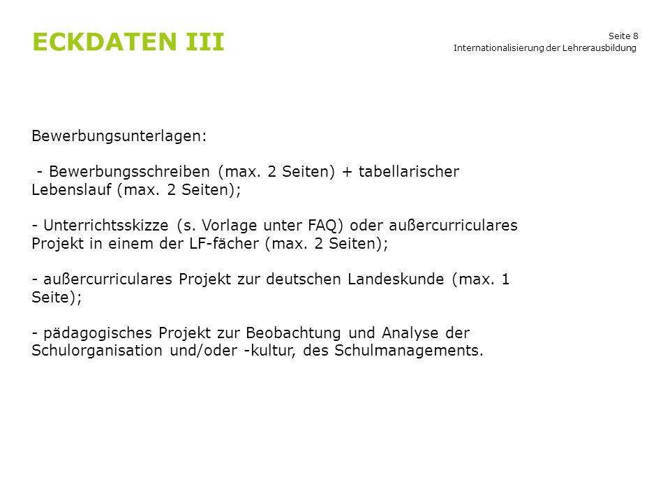 Seite 8 ECKDATEN III Internationalisierung der Lehrerausbildung Bewerbungsunterlagen: - Bewerbungsschreiben (max. 2 Seiten) + tabellarischer Lebenslau
