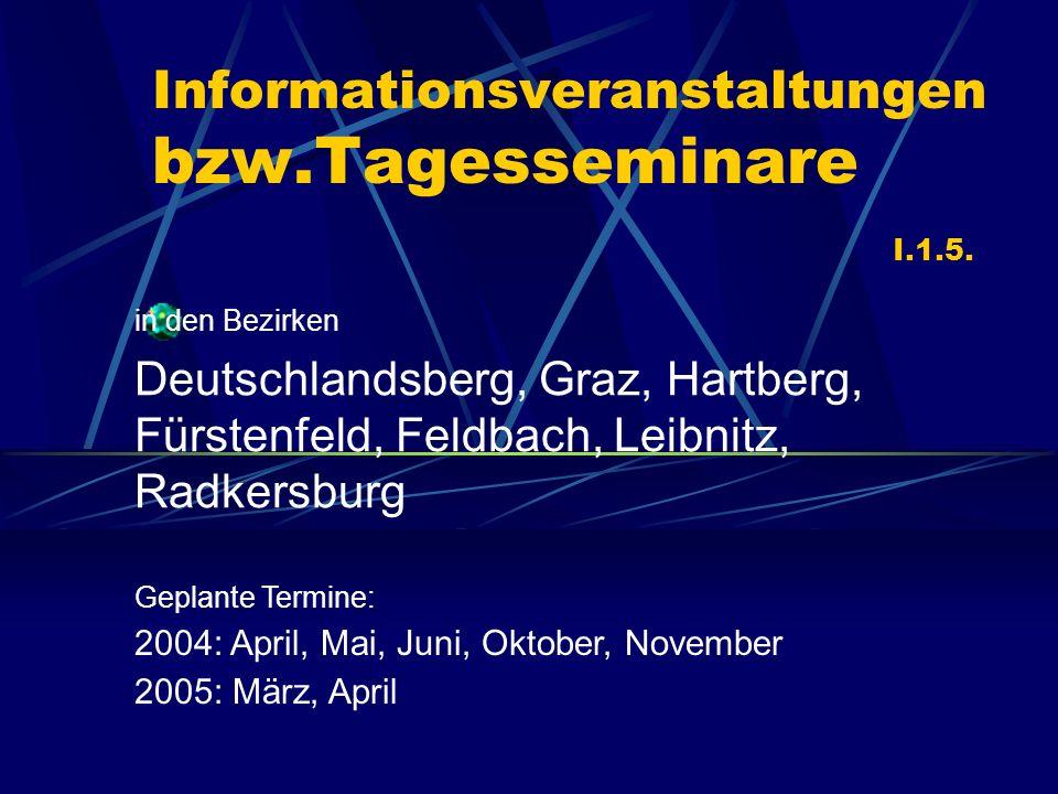 Informationsveranstaltungen bzw.Tagesseminare I.1.5. in den Bezirken Deutschlandsberg, Graz, Hartberg, Fürstenfeld, Feldbach, Leibnitz, Radkersburg Ge