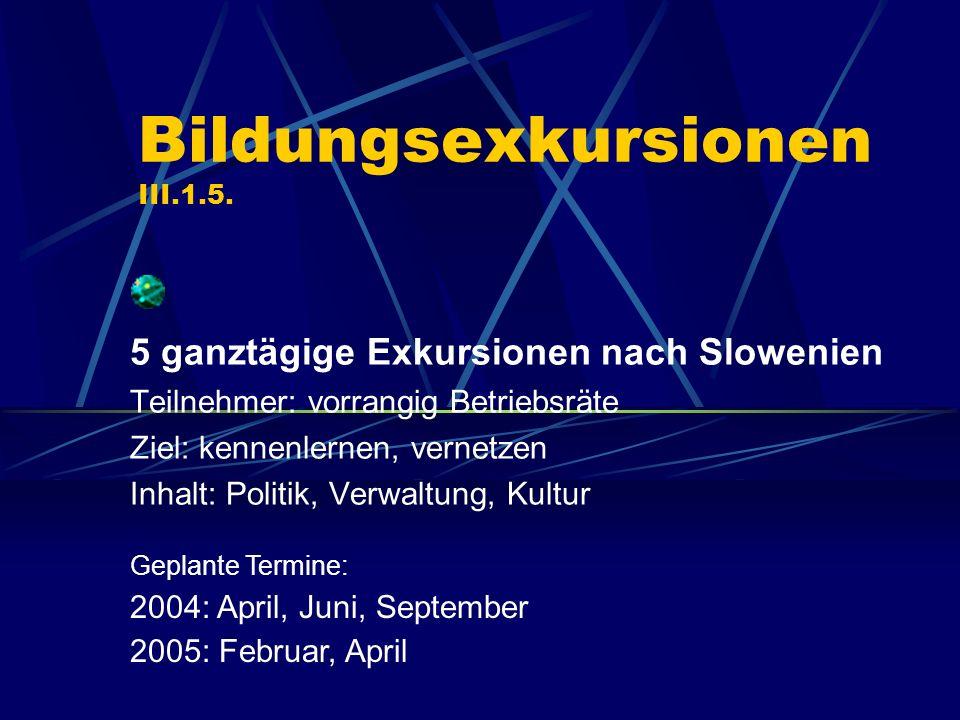 Bildungsexkursionen III.1.5. 5 ganztägige Exkursionen nach Slowenien Teilnehmer: vorrangig Betriebsräte Ziel: kennenlernen, vernetzen Inhalt: Politik,