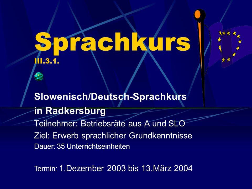 Sprachkurs III.3.1. Slowenisch/Deutsch-Sprachkurs in Radkersburg Teilnehmer: Betriebsräte aus A und SLO Ziel: Erwerb sprachlicher Grundkenntnisse Daue