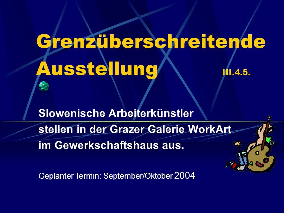 Grenzüberschreitende Ausstellung III.4.5. Slowenische Arbeiterkünstler stellen in der Grazer Galerie WorkArt im Gewerkschaftshaus aus. Geplanter Termi