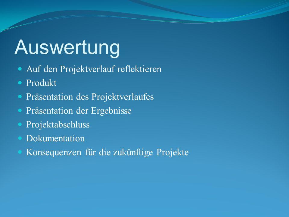 Auswertung Auf den Projektverlauf reflektieren Produkt Präsentation des Projektverlaufes Präsentation der Ergebnisse Projektabschluss Dokumentation Konsequenzen für die zukünftige Projekte