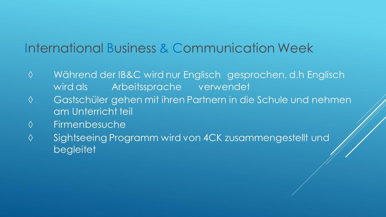 International Business & Communication Week ◊Während der IB&C wird nur Englisch gesprochen, d.h Englisch wird als Arbeitssprache verwendet ◊ Gastschüler gehen mit ihren Partnern in die Schule und nehmen am Unterricht teil ◊ Firmenbesuche ◊ Sightseeing Programm wird von 4CK zusammengestellt und begleitet