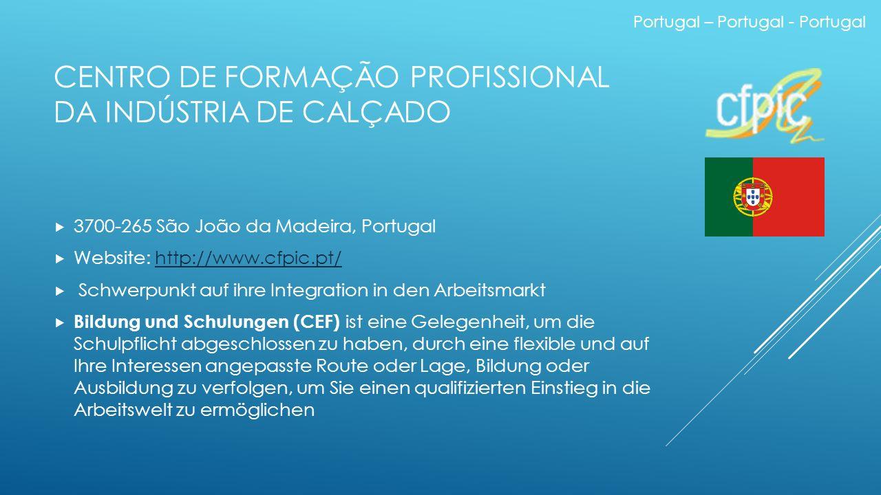 Portugal – Portugal - Portugal CENTRO DE FORMAÇÃO PROFISSIONAL DA INDÚSTRIA DE CALÇADO  3700-265 São João da Madeira, Portugal  Website: http://www.cfpic.pt/http://www.cfpic.pt/  Schwerpunkt auf ihre Integration in den Arbeitsmarkt  Bildung und Schulungen (CEF) ist eine Gelegenheit, um die Schulpflicht abgeschlossen zu haben, durch eine flexible und auf Ihre Interessen angepasste Route oder Lage, Bildung oder Ausbildung zu verfolgen, um Sie einen qualifizierten Einstieg in die Arbeitswelt zu ermöglichen