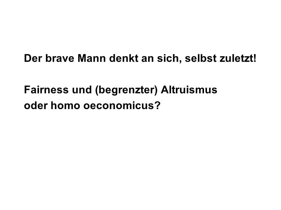 Der brave Mann denkt an sich, selbst zuletzt! Fairness und (begrenzter) Altruismus oder homo oeconomicus?
