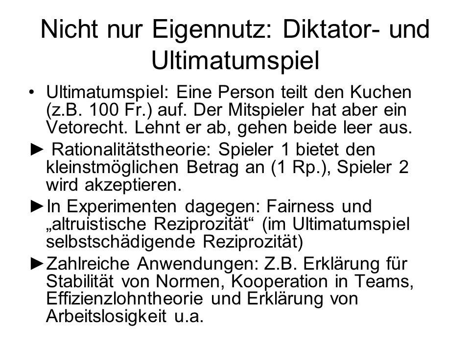 Nicht nur Eigennutz: Diktator- und Ultimatumspiel Ultimatumspiel: Eine Person teilt den Kuchen (z.B. 100 Fr.) auf. Der Mitspieler hat aber ein Vetorec