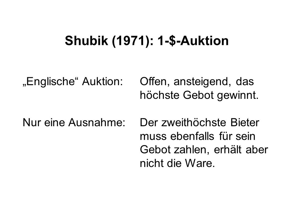 """Shubik (1971): 1-$-Auktion """"Englische"""" Auktion: Offen, ansteigend, das höchste Gebot gewinnt. Nur eine Ausnahme: Der zweithöchste Bieter muss ebenfall"""