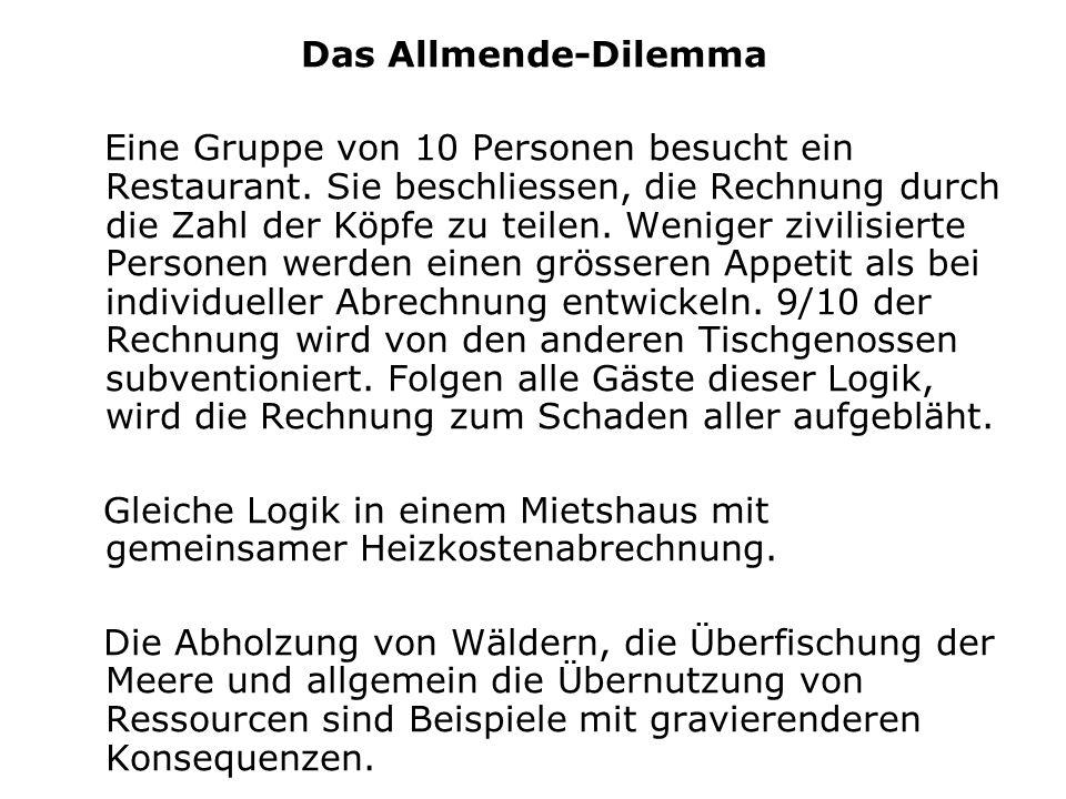 Das Allmende-Dilemma Eine Gruppe von 10 Personen besucht ein Restaurant. Sie beschliessen, die Rechnung durch die Zahl der Köpfe zu teilen. Weniger zi