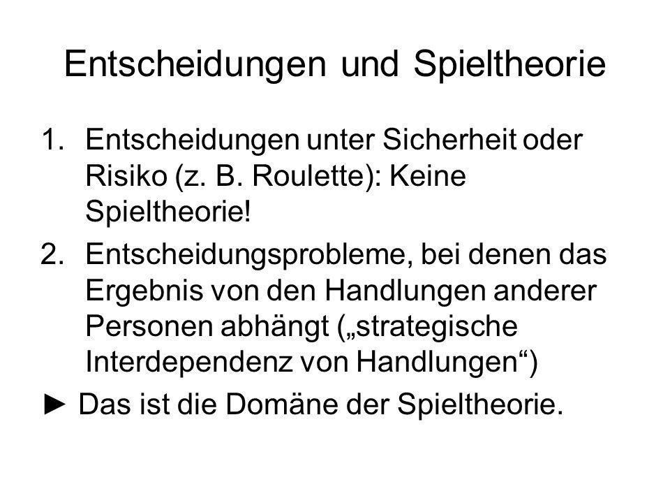 Entscheidungen und Spieltheorie 1.Entscheidungen unter Sicherheit oder Risiko (z. B. Roulette): Keine Spieltheorie! 2.Entscheidungsprobleme, bei denen