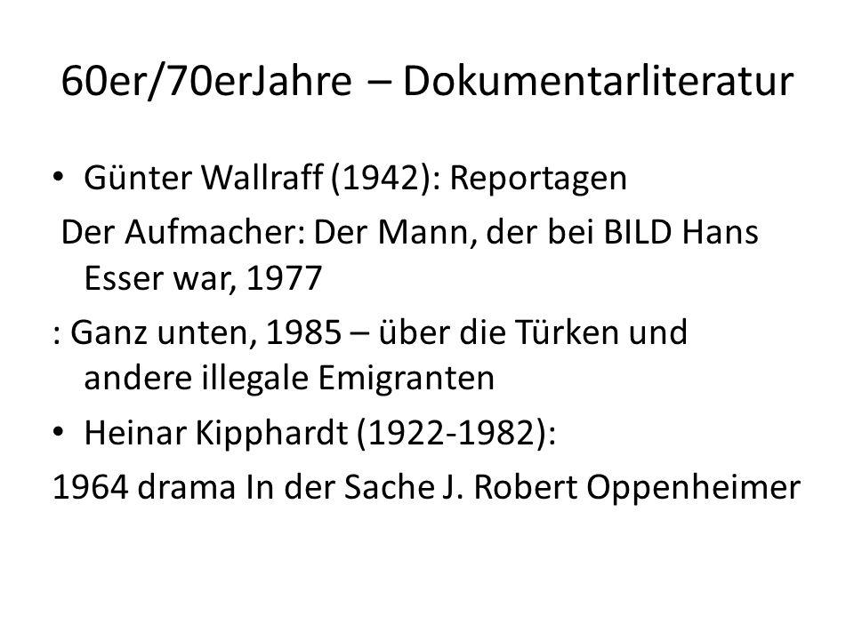 60er/70erJahre – Dokumentarliteratur Günter Wallraff (1942): Reportagen Der Aufmacher: Der Mann, der bei BILD Hans Esser war, 1977 : Ganz unten, 1985 – über die Türken und andere illegale Emigranten Heinar Kipphardt (1922-1982): 1964 drama In der Sache J.
