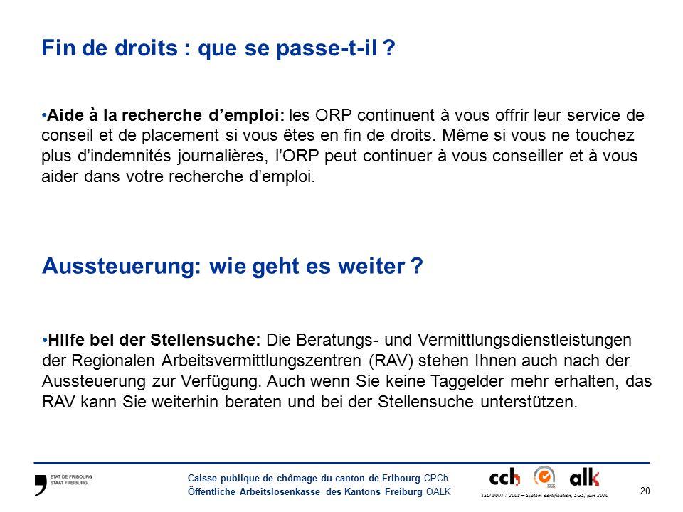 20 Caisse publique de chômage du canton de Fribourg CPCh Öffentliche Arbeitslosenkasse des Kantons Freiburg OALK ISO 9001 : 2008 – System certification, SGS, juin 2010 Fin de droits : que se passe-t-il .