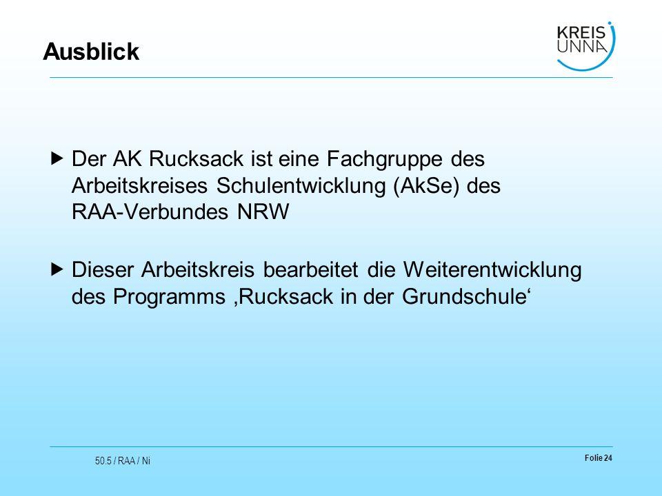 Ausblick  Der AK Rucksack ist eine Fachgruppe des Arbeitskreises Schulentwicklung (AkSe) des RAA-Verbundes NRW  Dieser Arbeitskreis bearbeitet die Weiterentwicklung des Programms 'Rucksack in der Grundschule' Folie 24 50.5 / RAA / Ni