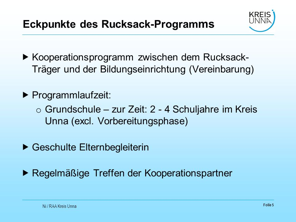 Eckpunkte des Rucksack-Program ms  Kooperationsprogramm zwischen dem Rucksack- Träger und der Bildungseinrichtung (Vereinbarung)  Programmlaufzeit: o Grundschule – zur Zeit: 2 - 4 Schuljahre im Kreis Unna (excl.